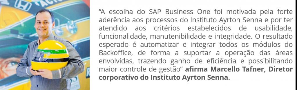 """""""A escolha do SAP Business One foi motivada pela forte aderência aos processos do Instituto Ayrton Senna e por ter atendido aos critérios estabelecidos de usabilidade, funcionalidade, manutenibilidade e integridade. O resultado esperado é automatizar e integrar todos os módulos do Backoffice, de forma a suportar a operação das áreas envolvidas, trazendo ganho de eficiência e possibilitando maior controle de gestão"""", afirma Marcello Tafner, Diretor corporativo do Instituto Ayrton Senna."""